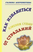 Галина Шереметева Как избавиться от страданий. Изменим судьбу 5-94355-265-0, 5-93240-071-4