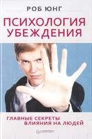 Юнг Pоб Психология убеждения. Главные секреты влияния на людей 978-5-459-00974-3