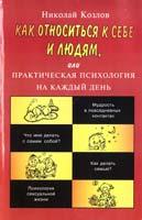 Козлов Николай Как относиться к себе и людям, или Практическая психология на каждый день 5-7805-0730-9, 5-7805-0588-8