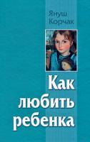 Януш Корчак Как любить ребенка 978-5-9757-0439-9, 978-5-403-00717-7, 978-5-226-01123-8