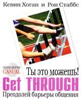 Кевин Хоган, Рон Стаббс Ты это можешь! Get Through. Преодолей барьеры общения 5-7905-4531-9