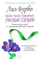 Бурбо Лиз Твое тело говорит: люби себя! Самая полная книга по метафизике болезней и недугов
