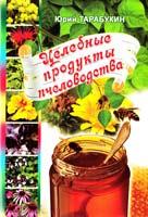 Тарабукин Юрий Целебные продукты пчеловодства 978-966-556-908-4