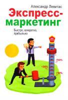 Левитас Александр Экспресс-маркетинг. Быстро, конкретно, прибыльно 978-5-00057-730-1