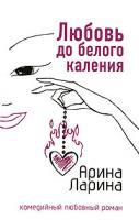 Арина Ларина Любовь до белого каления 978-5-699-20327-7