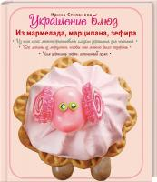 Степанова Ирина Украшение блюд. Из мармелада, марципана, зефира 978-5-699-57051-5
