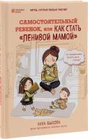 Быкова Анна Самостоятельный ребенок, или Как стать «ленивой мамой» 978-5-699-88268-7