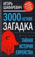 Шафаревич Игорь Трехтысячелетняя загадка: тайная история еврейства 978-5-4320-0056-9