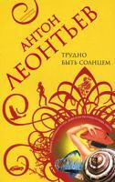 Антон Леонтьев Трудно быть солнцем 978-5-699-31027-2