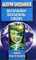 Валерий Синельников Возлюби болезнь свою. Как стать здоровым, познав радость жизни 5-9524-1610-1