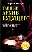 Земун Юрий Тайный архив будущего. Измени свою жизнь через кризис 978-5-17-064350-9