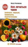 Ольга Романова Как лечиться чаем: зеленым, черным, травяными, экзотическими 978-5-9684-0802-0