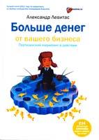 Левитас Александр Больше денег от вашего бизнеса. Партизанский маркетинг в действии 978-5-91657-259-9