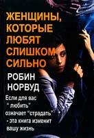 Норвуд Робин «Женщины, которые любят слишком сильно. Если для Вас  «любить» означает  «страдать» , эта книга изменит Вашу жизнь» 978-5-98124-417-9
