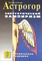 Александр Астрогор Энергетический вампиризм 5-98212-010-3