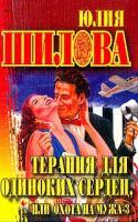 Юлия Шилова Терапия для одиноких сердец, или Охота на мужа - 3 5-7905-2087-1, 5-17-013372-3, 5-17-042590-2
