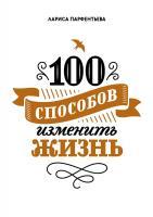 Парфентьева Лариса 100 способов изменить жизнь. Часть первая 978-5-00100-104-1
