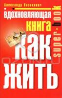 Александр Казакевич Вдохновляющая книга. Как жить 978-5-227-02214-1