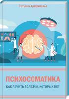 Трофименко Татьяна Психосоматика. Как лечить болезни, которых нет 978-617-12-7614-7