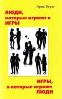 Берн Эрик Игры, в которые играют люди. Психология чиловеческих взаимоотношений; Люди, которые играют в игры. Психология человеческой судьбы 5-289-01230-3
