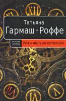 Татьяна Гармаш-Роффе Уйти нельзя остаться 978-5-699-28059-9