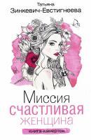 Зинкевич-Евстигнеева Татьяна Миссия: Счастливая женщина: книга-камертон. Сказкотерапия для девушек и женщин 978-5-17-101670-8