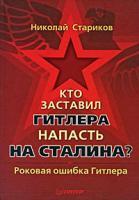 Николай Стариков Кто заставил Гитлера напасть на Сталина. Роковая ошибка Гитлера 978-5-49807-329-3