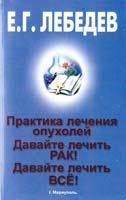 Лебедев Евгений Давайте лечить рак. Давайте лечить всё! Практика лечения опухолей 978-966-541-482-8