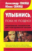 Александр Свияш, Юлия Свияш Улыбнись, пока не поздно! Позитивная психология для повседневной жизни 5-17-017189-7, 5-271-05912-х