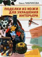 Ольга Чибрикова Поделки из кожи для украшения интерьера 5-699-11755-5