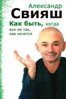 Александр Свияш Как быть, когда все не так, как хочется 978-5-9524-3341-0, 978-5-9524-2884-3, 978-5-9524-4052-4