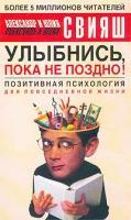 Александр Свияш, Юлия Свияш Улыбнись, пока не поздно! Позитивная психология для повседневной жизни 5-17-017188-9, 5-271-05911-1,978-5-17-050896-9