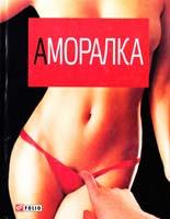 Автор-упорядник С. Д. Пантюк Аморалка 978-966-03-5209-4