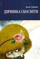 Герман Анна Дівчинка і косміти : повість, роман і новели 978-617-605-034-6