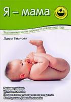 Лилия Иванова Я - мама. Здоровье и развитие ребенка от рождения до года 978-5-373-00386-5, 5-7654-4060-6