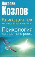 Николай Козлов Книга для тех, кому нравится жить, или Психология личностного роста 5-17-022192-4, 5-271-008890-1, 5-9577-0957-3
