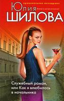 Шилова Юлия Служебный роман, или Как я влюбилась в начальника 978-5-699-30270-3