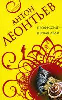 Антон Леонтьев Профессия - первая леди 978-5-699-29496-1