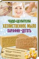 сост. Э. Клепацкая Чудо-целители: хозяйственное мыло, парафин, деготь 978-617-12-3957-9