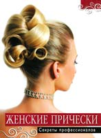 авт.-сост. Т. Барышникова Женские прически. Секреты профессионалов 978-5-699-55238-2