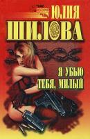 Юлия Шилова Я убью тебя, милый 5-7905-0588-0, 5-7905-0579-1