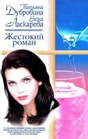 Татьяна Дубровина, Елена Ласкарева Жестокий роман 5-17-018897-8