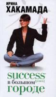 Ирина Хакамада Success [успех] в Большом городе 978-5-17-055566-6, 978-271-21762-3, 978-985-16-5961-2