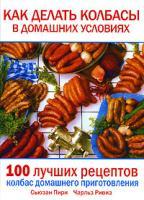 Сьюзан Пири, Чарльз Ривиз Как делать колбасы в домашних условиях. 100 лучших рецептов колбас домашнего приготовления 978-5-17-041192-4, 1-58017-471-х, 978-5-271-16321-0