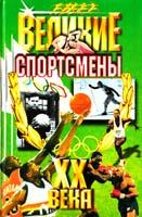 Авторы-сост. А.Г. Ушаков, Н.Н. Гилевич Великие спортсмены XX века 5-8475-0144-7