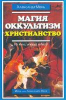 Протоиерей Александр Мень Магия. Оккультизм. Христианство (Из книг, лекций и бесед) 5-88403-015-0