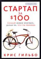 Гильбо Крис Стартап за $100. Создай новое будущее, делая то, что ты любишь 978-5-91657-541-5