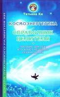 Ки Татьяна Космоэнергетика - справочник целителя: Пособие для тех, кто хочет исцелить себя и других 978-5-88257-095-7