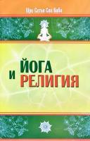 Бхагаван Шри Сатья Сам Баба Йога и религия : сб. цитат из бесед и книг Бхагавана Шри Сатья Саи Бабы 978-5-413-00512-5