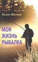 Вадим Жиляев Моя жизнь - рыбалка 5-9524-0905-9